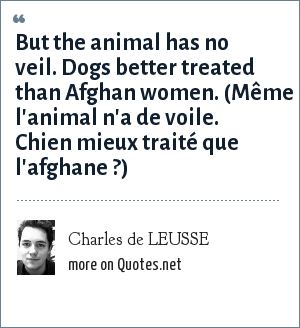 Charles de LEUSSE: But the animal has no veil. Dogs better treated than Afghan women. (Même l'animal n'a de voile. Chien mieux traité que l'afghane ?)