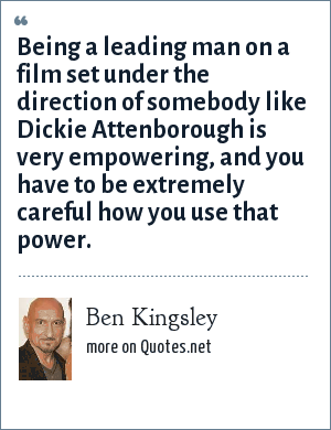 Ben Kingsley: Being a leading man on a film set under the direction of somebody like Dickie Attenborough is very empowering, and you have to be extremely careful how you use that power.