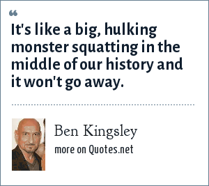 Ben Kingsley: It's like a big, hulking monster squatting in the middle of our history and it won't go away.