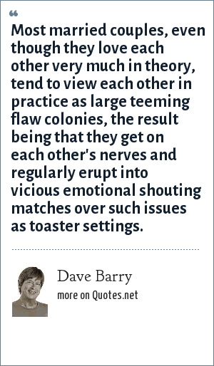Dave Barry: Most married couples, even though they love each other very much in theory, tend to view each other in practice as large teeming flaw colonies, the result being that they get on each other's nerves and regularly erupt into vicious emotional shouting matches over such issues as toaster settings.