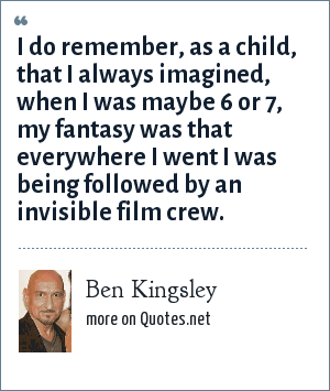 Ben Kingsley: I do remember, as a child, that I always imagined, when I was maybe 6 or 7, my fantasy was that everywhere I went I was being followed by an invisible film crew.