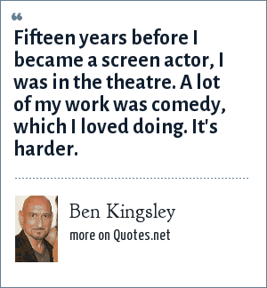 Ben Kingsley: Fifteen years before I became a screen actor, I was in the theatre. A lot of my work was comedy, which I loved doing. It's harder.
