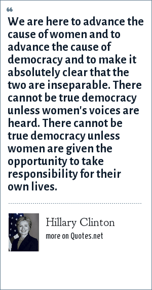 Hillary Clinton: We are here to advance the cause of women and to advance the cause of democracy and to make it absolutely clear that the two are inseparable. There cannot be true democracy unless women's voices are heard. There cannot be true democracy unless women are given the opportunity to take responsibility for their own lives.