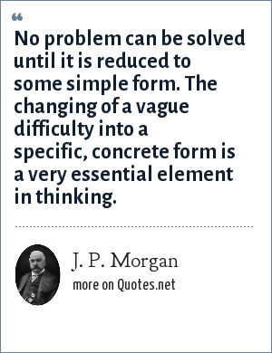 J. P. Morgan: No problem can be solved until it is reduced to some simple form. The changing of a vague difficulty into a specific, concrete form is a very essential element in thinking.