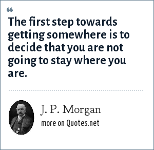 J. P. Morgan: The first step towards getting somewhere is to decide that you are not going to stay where you are.