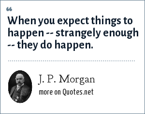 J. P. Morgan: When you expect things to happen -- strangely enough -- they do happen.