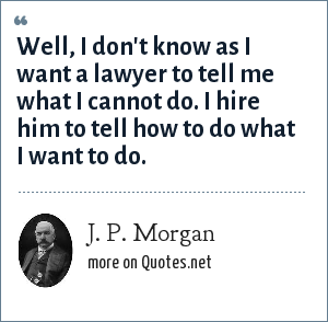 J. P. Morgan: Well, I don't know as I want a lawyer to tell me what I cannot do. I hire him to tell how to do what I want to do.