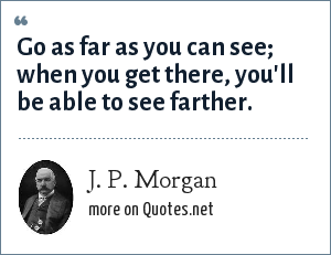 J. P. Morgan: Go as far as you can see; when you get there, you'll be able to see farther.