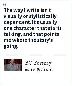BC Furtney: The way I write isn't visually or stylistically dependent. It's usually one character that starts talking, and that points me where the story's going.