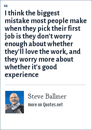 Steve Ballmer: I think the biggest mistake most people make when they pick their first job is they don't worry enough about whether they'll love the work, and they worry more about whether it's good experience