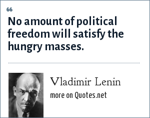 Vladimir Lenin: No amount of political freedom will satisfy the hungry masses.