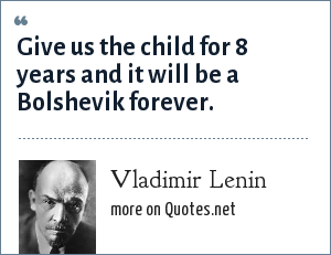 Vladimir Lenin: Give us the child for 8 years and it will be a Bolshevik forever.