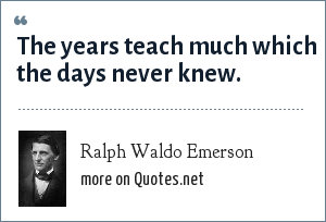 Ralph Waldo Emerson: The years teach much which the days never knew.