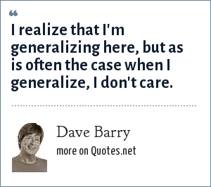 Dave Barry: I realize that I'm generalizing here, but as is often the case when I generalize, I don't care.