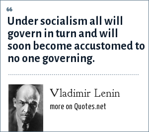 Vladimir Lenin: Under socialism all will govern in turn and will soon become accustomed to no one governing.