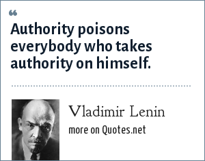 Vladimir Lenin: Authority poisons everybody who takes authority on himself.