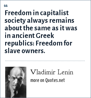 Vladimir Lenin: Freedom in capitalist society always remains about the same as it was in ancient Greek republics: Freedom for slave owners.