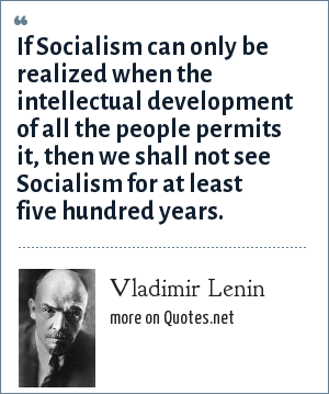 Vladimir Lenin: If Socialism can only be realized when the intellectual development of all the people permits it, then we shall not see Socialism for at least five hundred years.