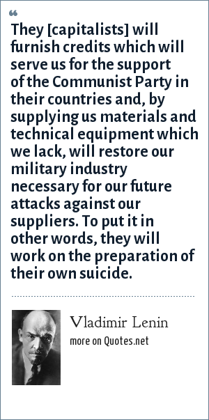 Vladimir Lenin: They [capitalists] will furnish credits which will serve us for the support of the Communist Party in their countries and, by supplying us materials and technical equipment which we lack, will restore our military industry necessary for our future attacks against our suppliers. To put it in other words, they will work on the preparation of their own suicide.
