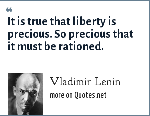 Vladimir Lenin: It is true that liberty is precious. So precious that it must be rationed.