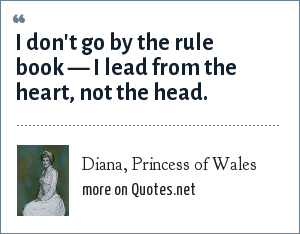 Diana, Princess of Wales: I don't go by the rule book I lead from the heart, not the head.