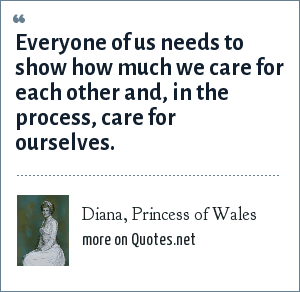 Diana, Princess of Wales: Everyone of us needs to show how much we care for each other and, in the process, care for ourselves.