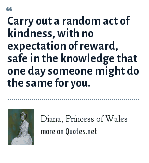 Diana, Princess of Wales: Carry out a random act of kindness, with no expectation of reward, safe in the knowledge that one day someone might do the same for you.