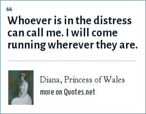 Diana, Princess of Wales: Whoever is in the distress can call me. I will come running wherever they are.