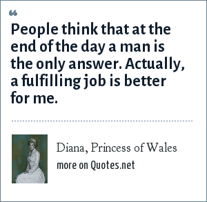 Diana, Princess of Wales: People think that at the end of the day a man is the only answer. Actually, a fulfilling job is better for me.