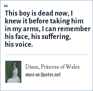 Diana, Princess of Wales: This boy is dead now, I knew it before taking him in my arms, I can remember his face, his suffering, his voice.