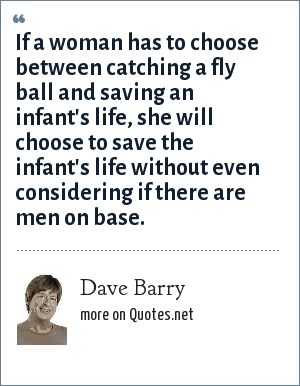 Dave Barry: If a woman has to choose between catching a fly ball and saving an infant's life, she will choose to save the infant's life without even considering if there are men on base.