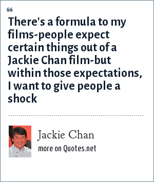 Jackie Chan: There's a formula to my films-people expect certain things out of a Jackie Chan film-but within those expectations, I want to give people a shock