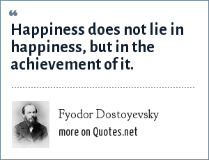 Fyodor Dostoyevsky: Happiness does not lie in happiness, but in the achievement of it.