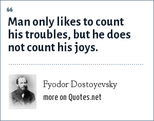 Fyodor Dostoyevsky: Man only likes to count his troubles, but he does not count his joys.