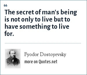 Fyodor Dostoyevsky: The secret of man's being is not only to live but to have something to live for.