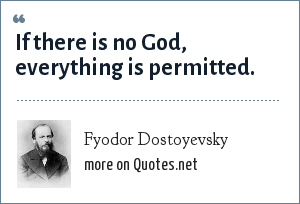 Fyodor Dostoyevsky: If there is no God, everything is permitted.