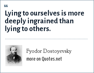 Fyodor Dostoyevsky: Lying to ourselves is more deeply ingrained than lying to others.
