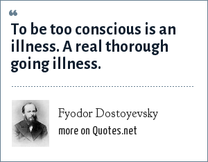 Fyodor Dostoyevsky: To be too conscious is an illness. A real thorough going illness.