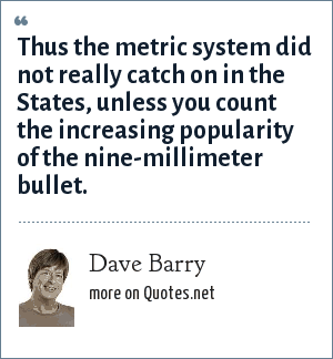 Dave Barry: Thus the metric system did not really catch on in the States, unless you count the increasing popularity of the nine-millimeter bullet.