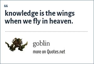 goblin: knowledge is the wings when we fly in heaven.