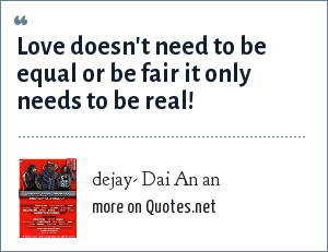 dejay- Dai An an: Love doesn't need to be equal or be fair it only needs to be real!