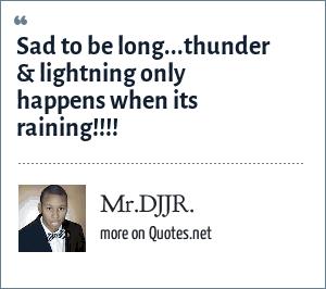Mr.DJJR.: Sad to be long...thunder & lightning only happens when its raining!!!!