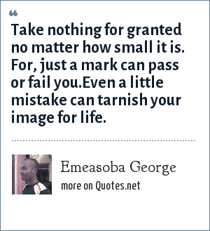 Emeasoba George: Take nothing for granted no matter how small it is. For, just a mark can pass or fail you.Even a little mistake can tarnish your image for life.
