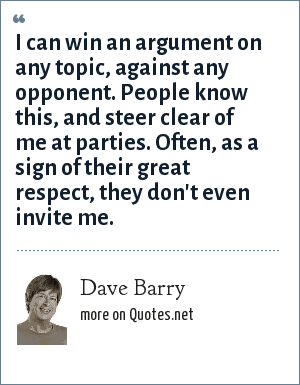 Dave Barry: I can win an argument on any topic, against any opponent. People know this, and steer clear of me at parties. Often, as a sign of their great respect, they don't even invite me.