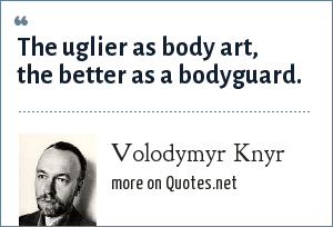 Volodymyr Knyr: The uglier as body art, the better as a bodyguard.