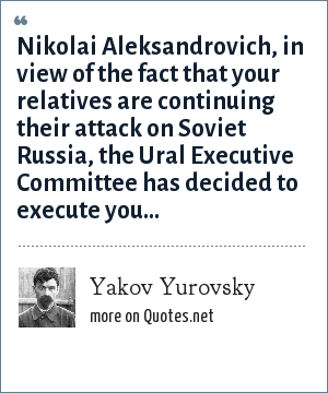 Yakov Yurovsky: Nikolai Aleksandrovich, in view of the fact that your relatives are continuing their attack on Soviet Russia, the Ural Executive Committee has decided to execute you...