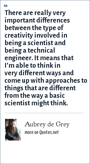 Aubrey de Grey: There are really very important differences between the type of creativity involved in being a scientist and being a technical engineer. It means that I'm able to think in very different ways and come up with approaches to things that are different from the way a basic scientist might think.