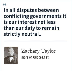 Zachary Taylor: In all disputes between conflicting governments it is our interest not less than our duty to remain strictly neutral..