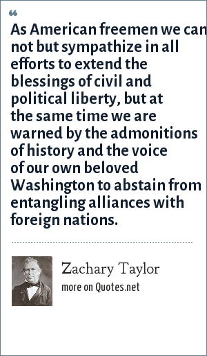 Zachary Taylor: As American freemen we can not but sympathize in all efforts to extend the blessings of civil and political liberty, but at the same time we are warned by the admonitions of history and the voice of our own beloved Washington to abstain from entangling alliances with foreign nations.