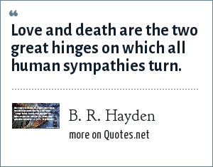 B. R. Hayden: Love and death are the two great hinges on which all human sympathies turn.